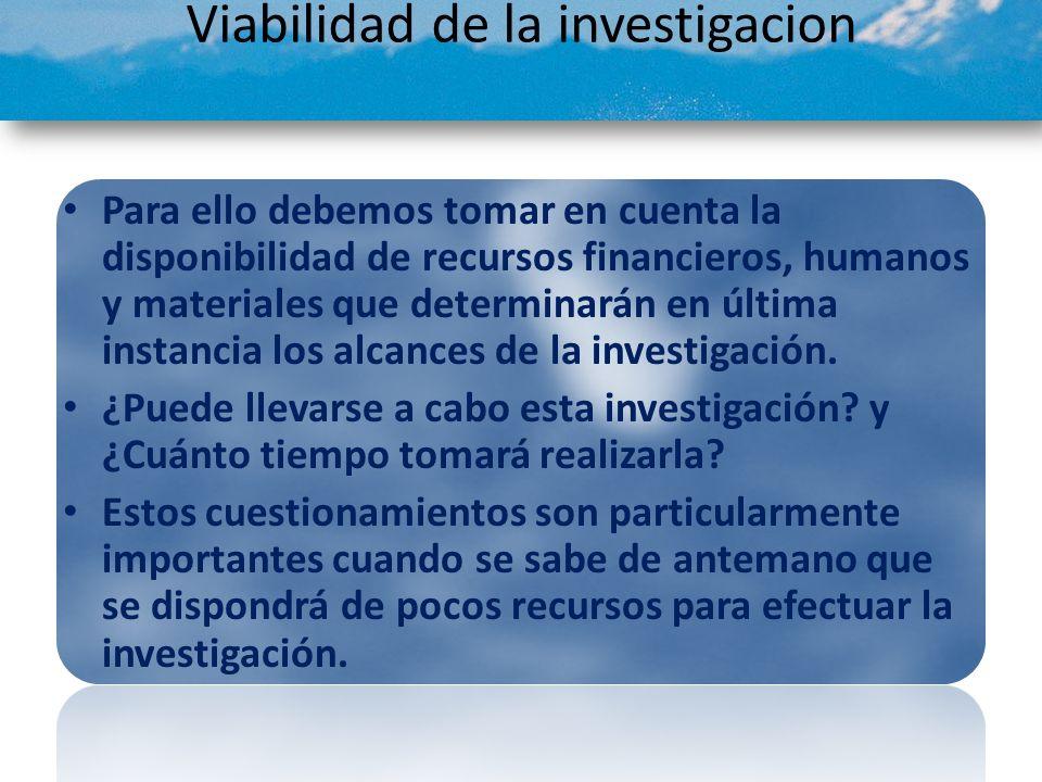 Viabilidad de la investigacion Para ello debemos tomar en cuenta la disponibilidad de recursos financieros, humanos y materiales que determinarán en ú