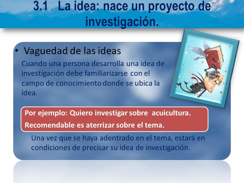 3.1 La idea: nace un proyecto de investigación. Vaguedad de las ideas Cuando una persona desarrolla una idea de investigación debe familiarizarse con