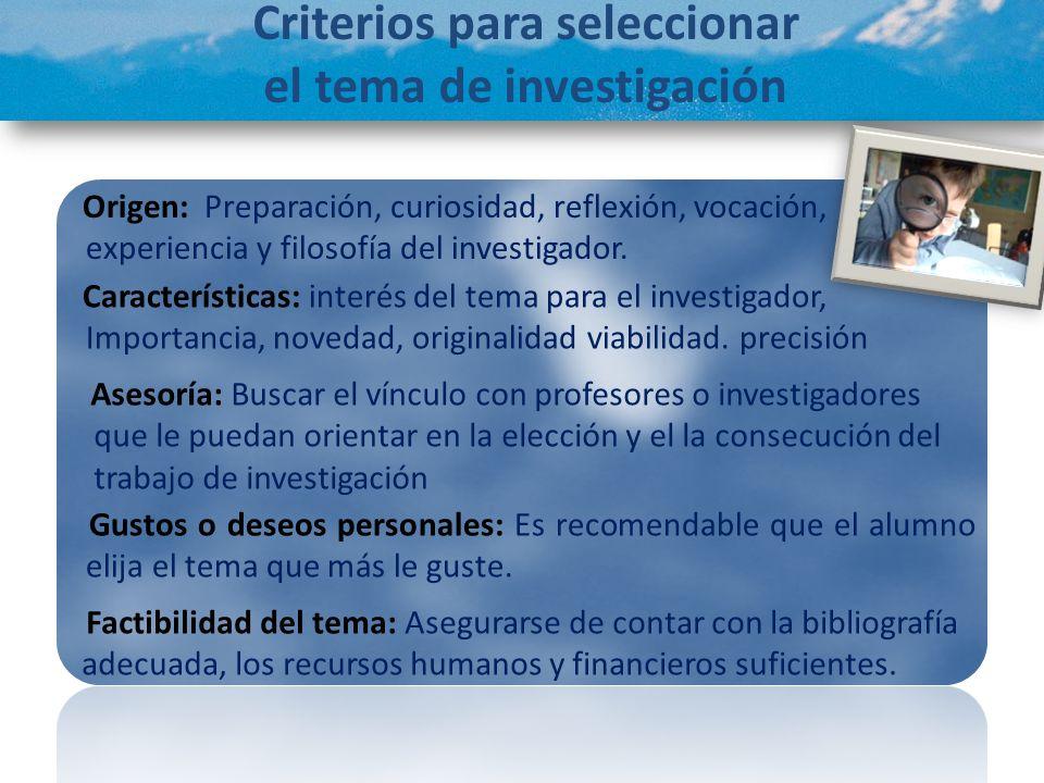 Criterios para seleccionar el tema de investigación Factibilidad del tema: Asegurarse de contar con la bibliografía adecuada, los recursos humanos y f