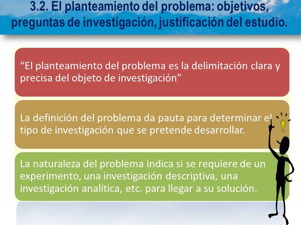 3.2. El planteamiento del problema: objetivos, preguntas de investigación, justificación del estudio. El planteamiento del problema es la delimitación