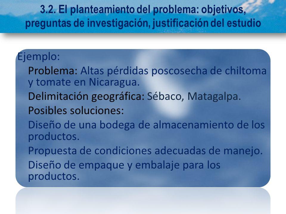 3.2. El planteamiento del problema: objetivos, preguntas de investigación, justificación del estudio Ejemplo: Problema: Altas pérdidas poscosecha de c