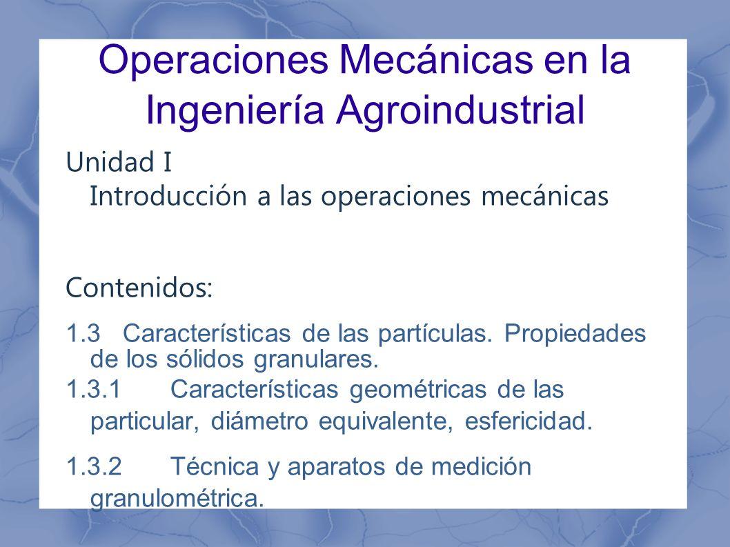 Operaciones Mecánicas en la Ingeniería Agroindustrial Unidad I Introducción a las operaciones mecánicas Contenidos: 1.3 Características de las partícu