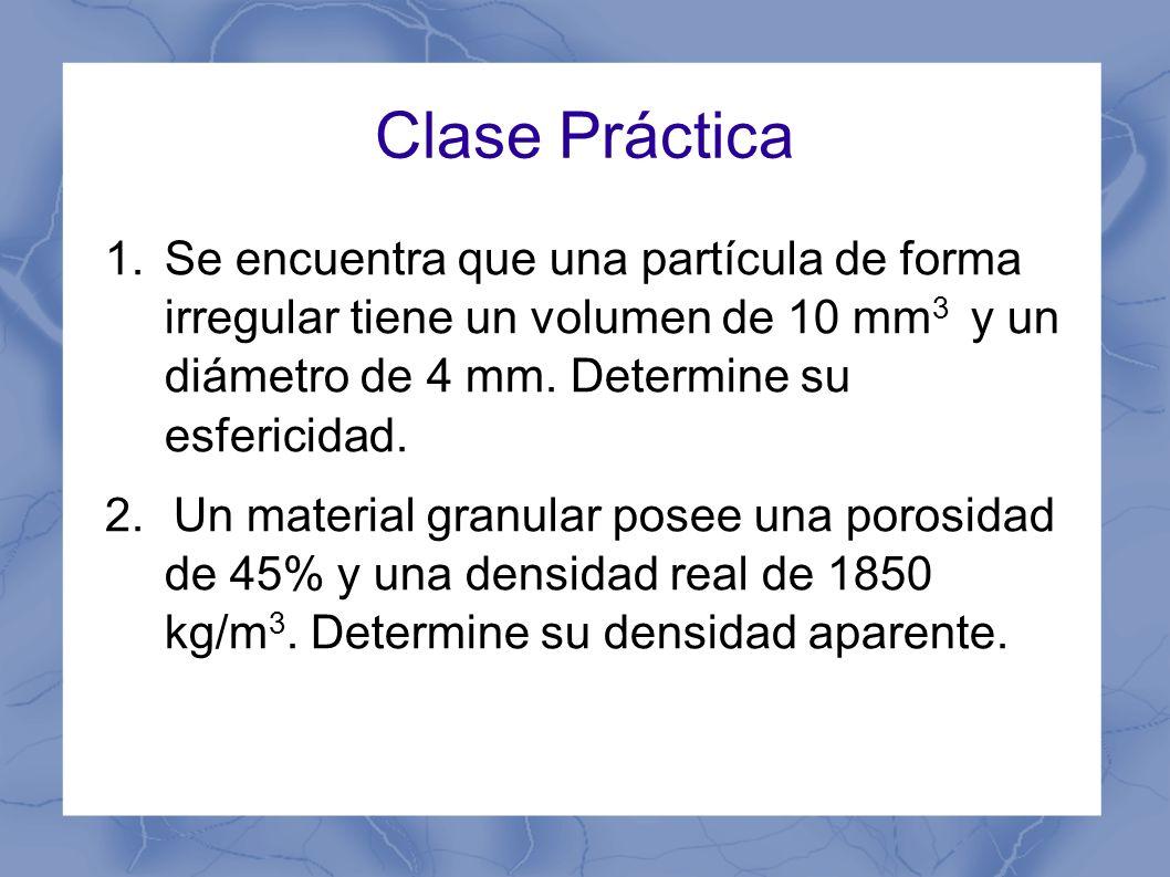 Clase Práctica 1.Se encuentra que una partícula de forma irregular tiene un volumen de 10 mm 3 y un diámetro de 4 mm. Determine su esfericidad. 2. Un
