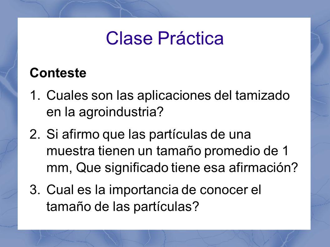 Clase Práctica Conteste 1.Cuales son las aplicaciones del tamizado en la agroindustria? 2.Si afirmo que las partículas de una muestra tienen un tamaño