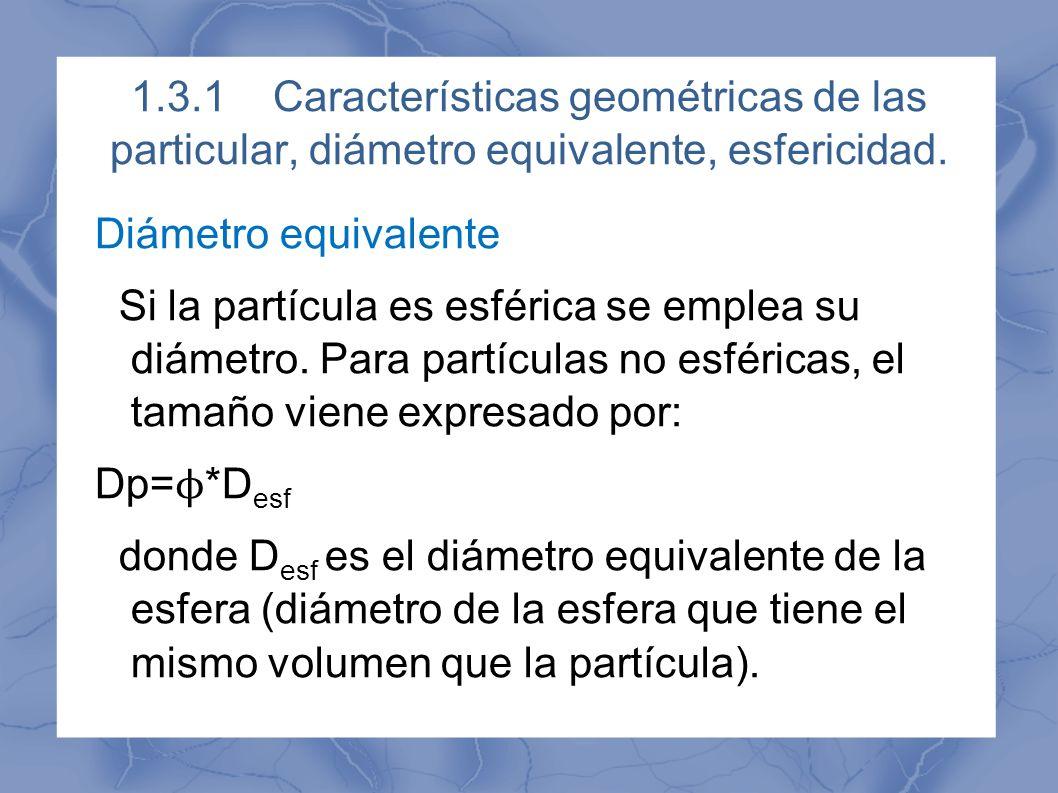 1.3.1Características geométricas de las particular, diámetro equivalente, esfericidad. Diámetro equivalente Si la partícula es esférica se emplea su d