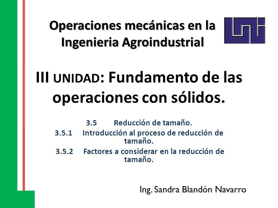 III UNIDAD : Fundamento de las operaciones con sólidos. 3.5Reducción de tamaño. 3.5.1Introducción al proceso de reducción de tamaño. 3.5.2 Factores a