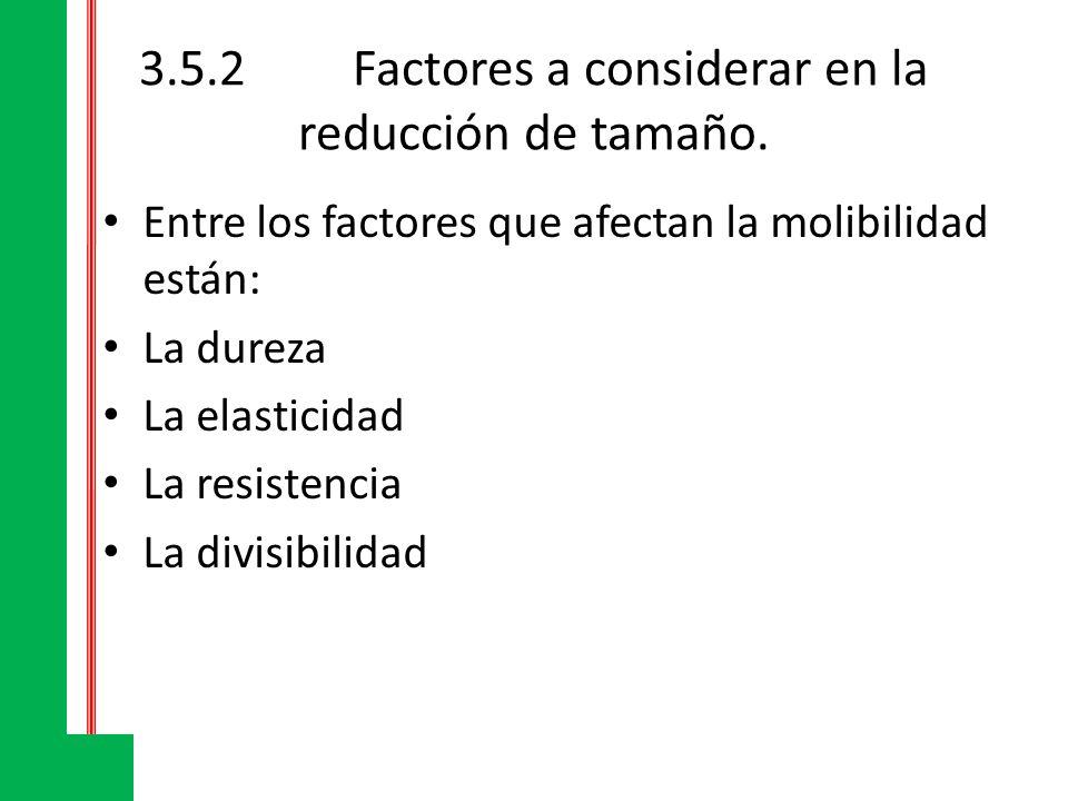3.5.2Factores a considerar en la reducción de tamaño. Entre los factores que afectan la molibilidad están: La dureza La elasticidad La resistencia La