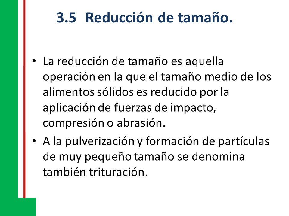 3.5Reducción de tamaño. La reducción de tamaño es aquella operación en la que el tamaño medio de los alimentos sólidos es reducido por la aplicación d