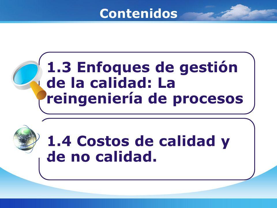 Contenidos 1.3 Enfoques de gestión de la calidad: La reingeniería de procesos 1.4 Costos de calidad y de no calidad.