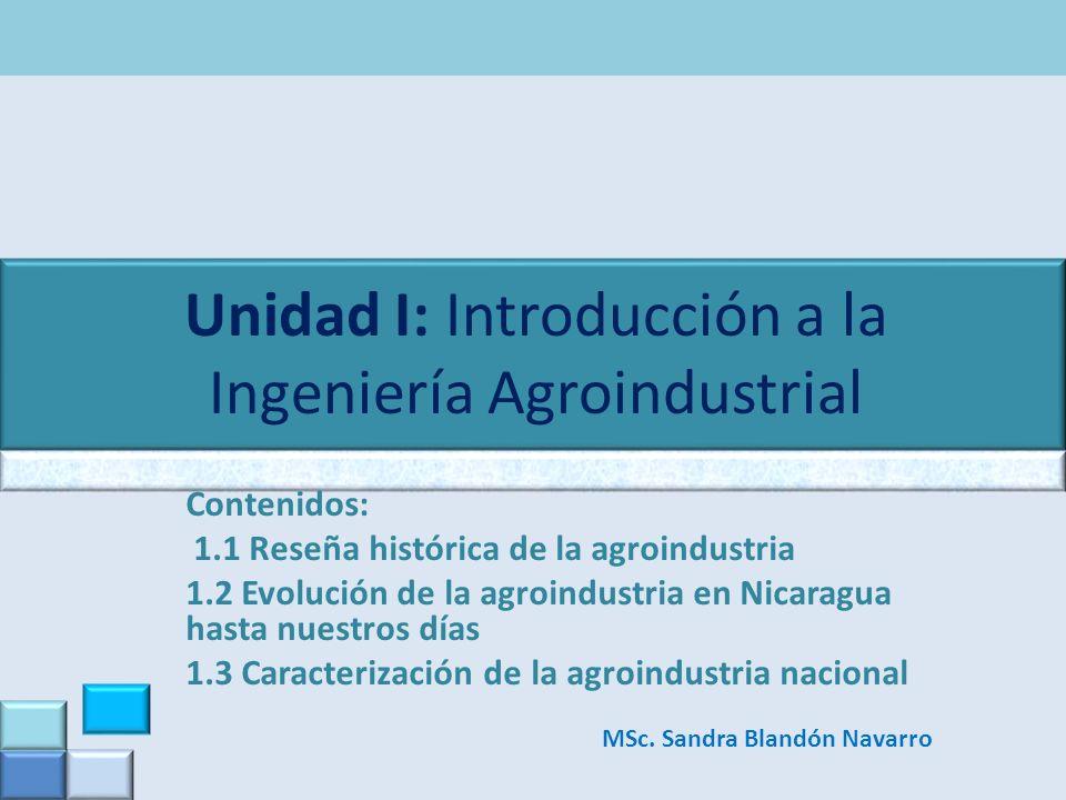 Unidad I: Introducción a la Ingeniería Agroindustrial Contenidos: 1.1 Reseña histórica de la agroindustria 1.2 Evolución de la agroindustria en Nicara