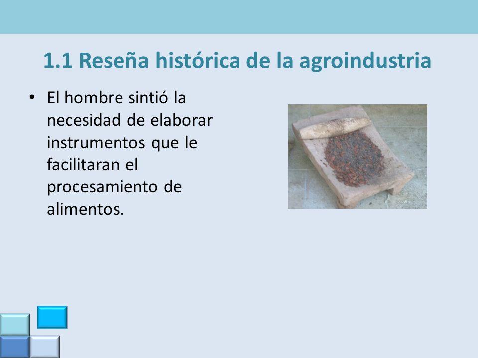 1.1 Reseña histórica de la agroindustria El hombre sintió la necesidad de elaborar instrumentos que le facilitaran el procesamiento de alimentos.