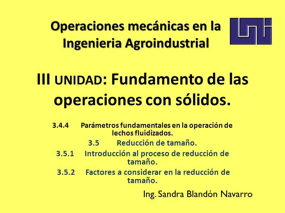 III UNIDAD : Fundamento de las operaciones con sólidos. 3.4.4Parámetros fundamentales en la operación de lechos fluidizados. 3.5Reducción de tamaño. 3