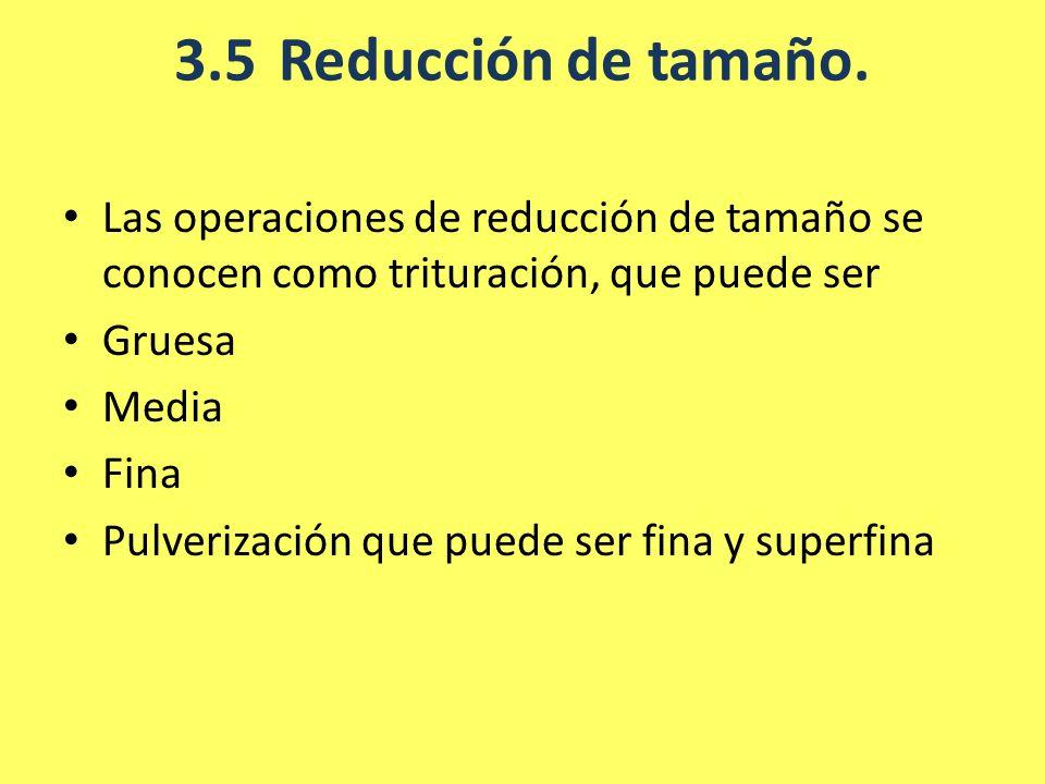 3.5Reducción de tamaño. Las operaciones de reducción de tamaño se conocen como trituración, que puede ser Gruesa Media Fina Pulverización que puede se