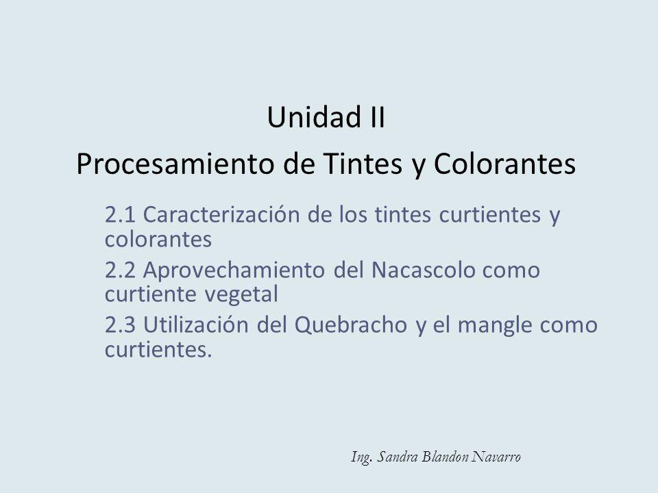 Unidad II Procesamiento de Tintes y Colorantes 2.1 Caracterización de los tintes curtientes y colorantes 2.2 Aprovechamiento del Nacascolo como curtie