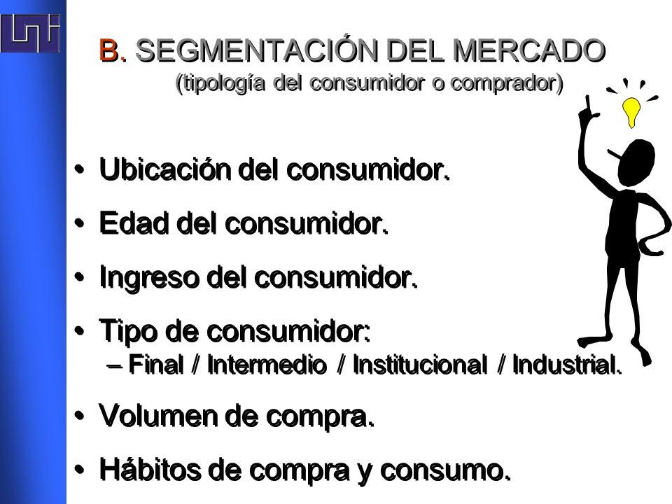 B. SEGMENTACIÓN DEL MERCADO (tipología del consumidor o comprador) Ubicación del consumidor. Edad del consumidor. Ingreso del consumidor. Tipo de cons