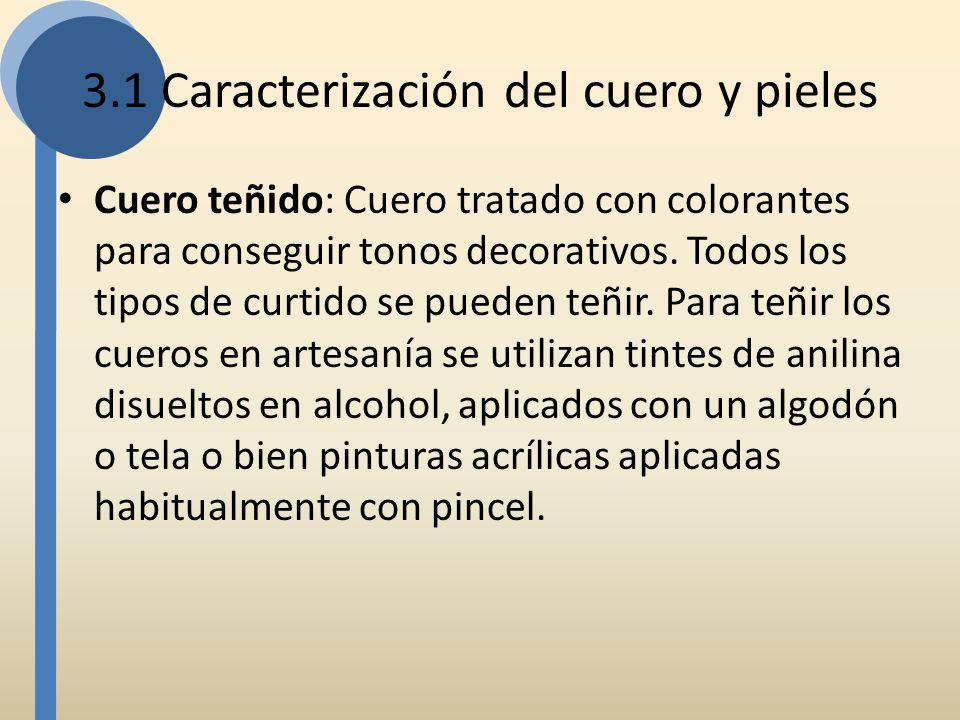 3.1 Caracterización del cuero y pieles Cuero teñido: Cuero tratado con colorantes para conseguir tonos decorativos. Todos los tipos de curtido se pued