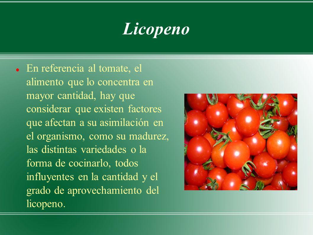 Licopeno En referencia al tomate, el alimento que lo concentra en mayor cantidad, hay que considerar que existen factores que afectan a su asimilación en el organismo, como su madurez, las distintas variedades o la forma de cocinarlo, todos influyentes en la cantidad y el grado de aprovechamiento del licopeno.