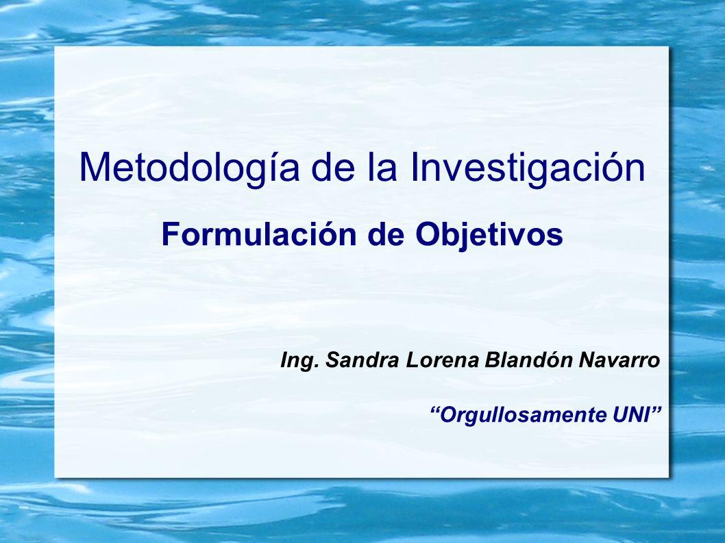 Metodología de la Investigación Formulación de Objetivos Ing. Sandra Lorena Blandón Navarro Orgullosamente UNI