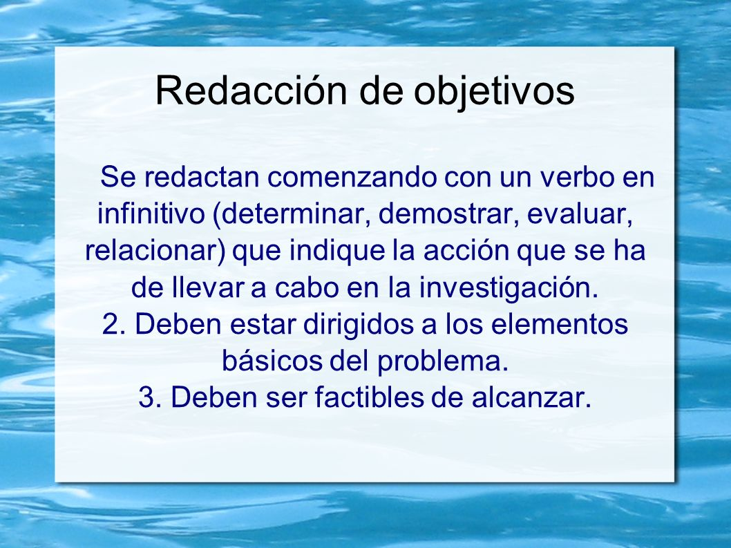 Redacción de objetivos Se redactan comenzando con un verbo en infinitivo (determinar, demostrar, evaluar, relacionar) que indique la acción que se ha