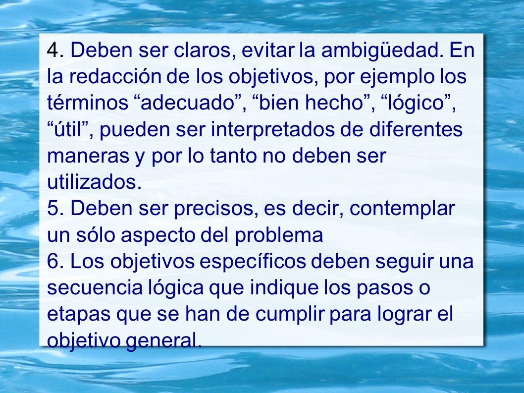 4. Deben ser claros, evitar la ambigüedad. En la redacción de los objetivos, por ejemplo los términos adecuado, bien hecho, lógico, útil, pueden ser i
