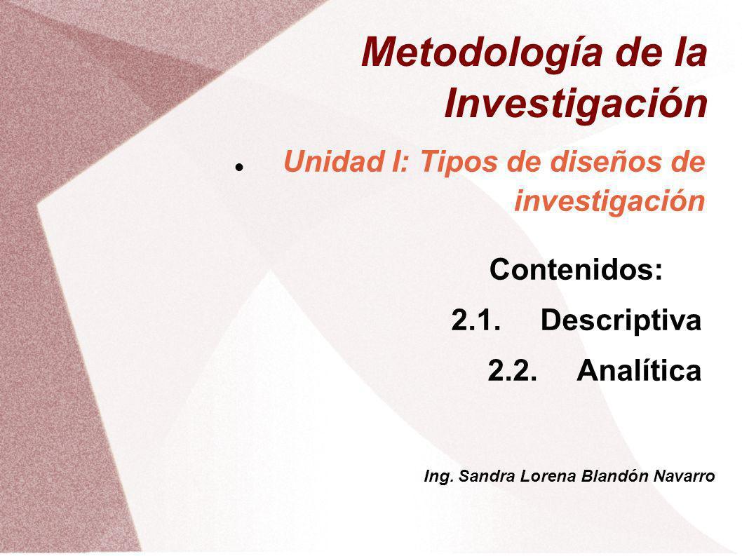 Metodología de la Investigación Unidad I: Tipos de diseños de investigación Contenidos: 2.1.Descriptiva 2.2.Analítica Ing. Sandra Lorena Blandón Navar