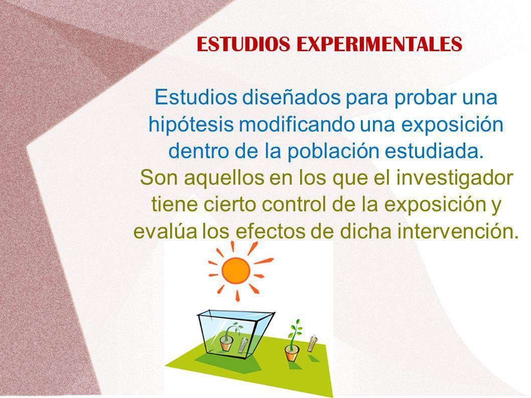 ESTUDIOS EXPERIMENTALES Estudios diseñados para probar una hipótesis modificando una exposición dentro de la población estudiada. Son aquellos en los