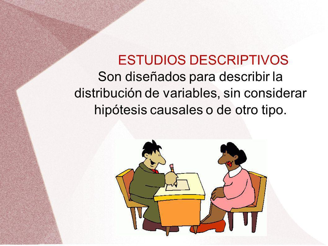 ESTUDIOS DESCRIPTIVOS Son diseñados para describir la distribución de variables, sin considerar hipótesis causales o de otro tipo.