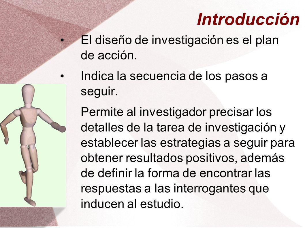 Introducción El diseño de investigación es el plan de acción. Indica la secuencia de los pasos a seguir. Permite al investigador precisar los detalles