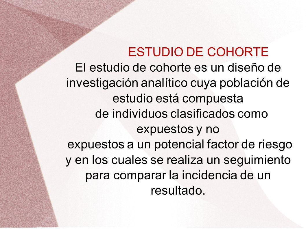 ESTUDIO DE COHORTE El estudio de cohorte es un diseño de investigación analítico cuya población de estudio está compuesta de individuos clasificados c