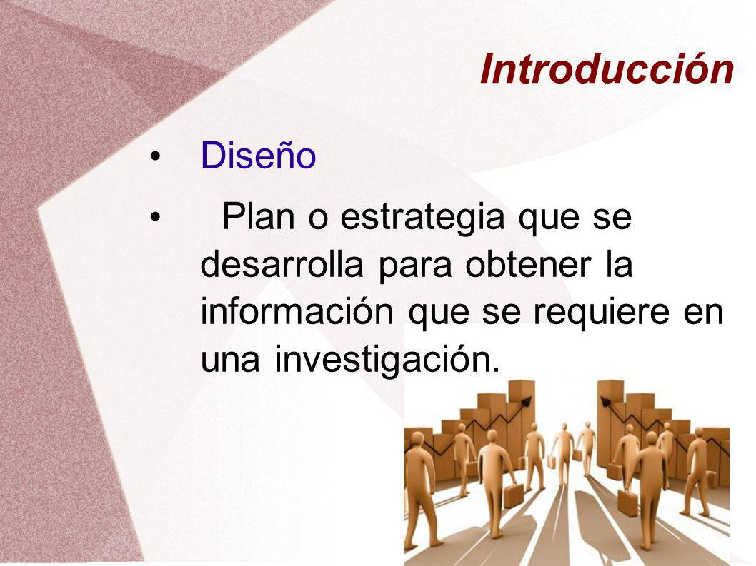 Introducción Diseño Plan o estrategia que se desarrolla para obtener la información que se requiere en una investigación.