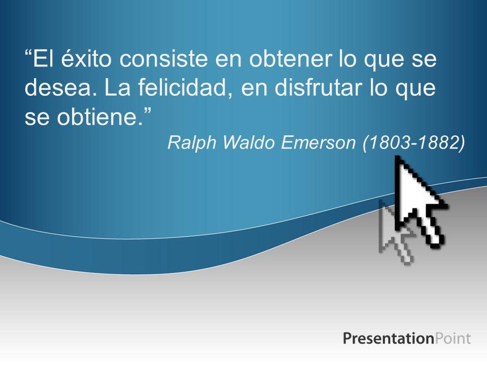 El éxito consiste en obtener lo que se desea. La felicidad, en disfrutar lo que se obtiene. Ralph Waldo Emerson (1803-1882)