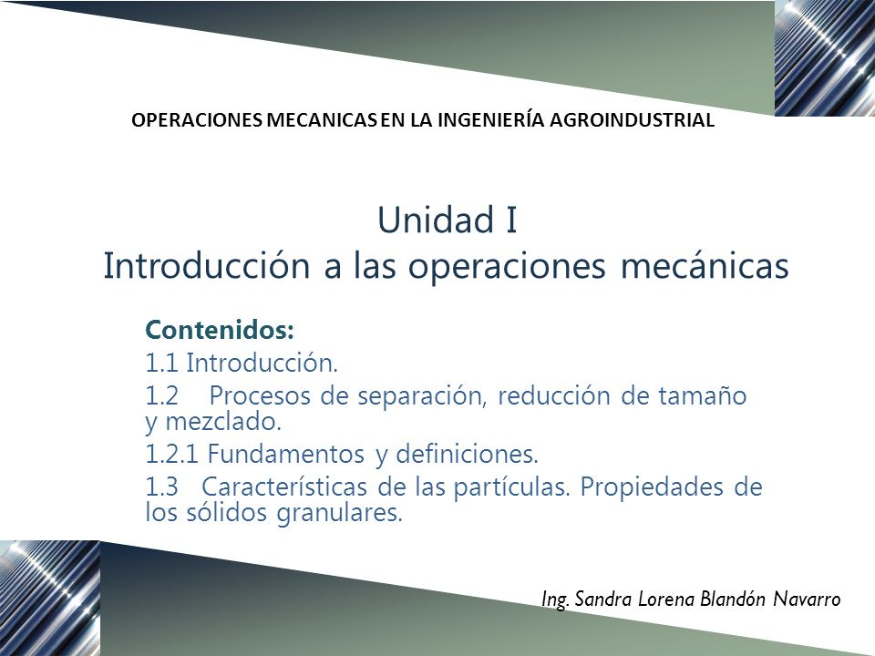 Unidad I Introducción a las operaciones mecánicas Ing. Sandra Lorena Blandón Navarro Contenidos: 1.1 Introducción. 1.2 Procesos de separación, reducci