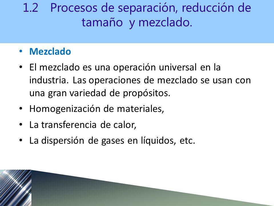 Mezclado El mezclado es una operación universal en la industria. Las operaciones de mezclado se usan con una gran variedad de propósitos. Homogenizaci