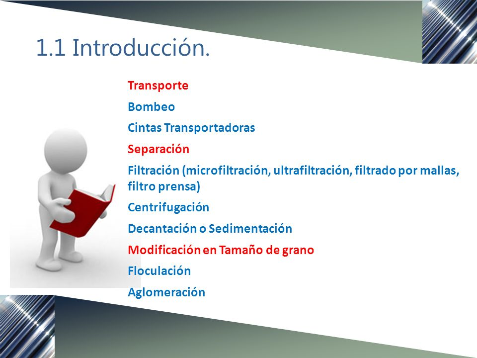 1.1 Introducción. Transporte Bombeo Cintas Transportadoras Separación Filtración (microfiltración, ultrafiltración, filtrado por mallas, filtro prensa