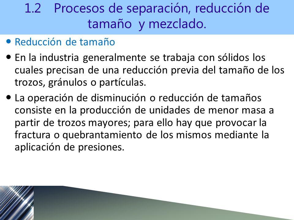 Reducción de tamaño En la industria generalmente se trabaja con sólidos los cuales precisan de una reducción previa del tamaño de los trozos, gránulos o partículas.