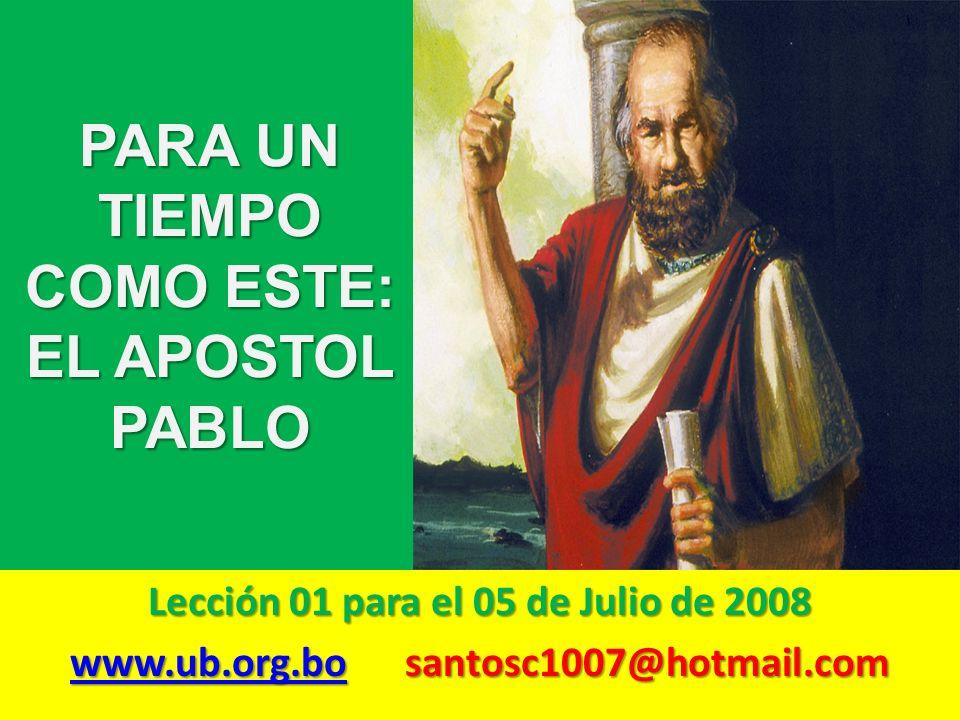 PARA UN TIEMPO COMO ESTE: EL APOSTOL PABLO Lección 01 para el 05 de Julio de 2008 www.ub.org.bowww.ub.org.bo santosc1007@hotmail.com www.ub.org.bo