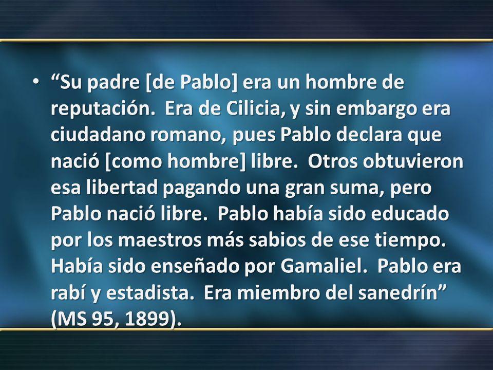 Su padre [de Pablo] era un hombre de reputación. Era de Cilicia, y sin embargo era ciudadano romano, pues Pablo declara que nació [como hombre] libre.
