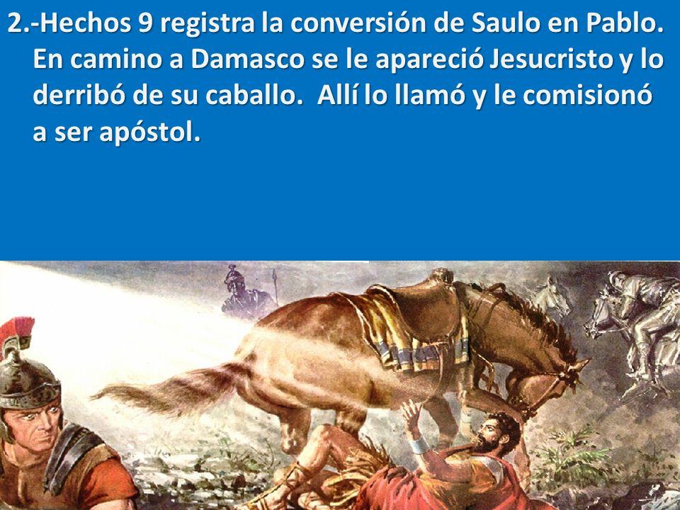2.-Hechos 9 registra la conversión de Saulo en Pablo. En camino a Damasco se le apareció Jesucristo y lo derribó de su caballo. Allí lo llamó y le com
