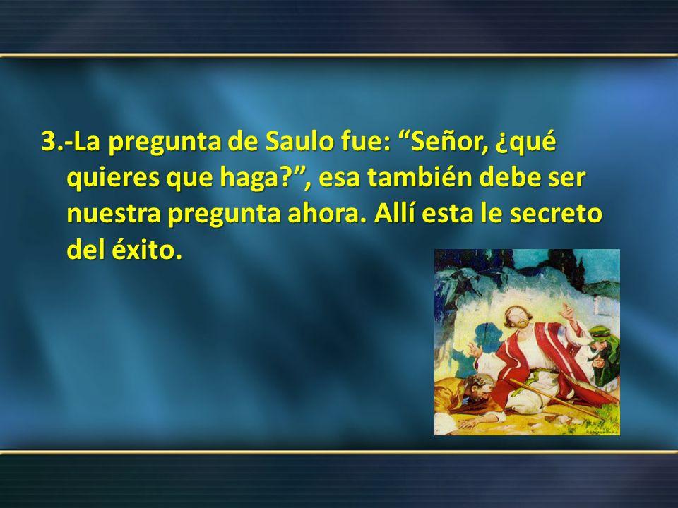 3.-La pregunta de Saulo fue: Señor, ¿qué quieres que haga?, esa también debe ser nuestra pregunta ahora. Allí esta le secreto del éxito.