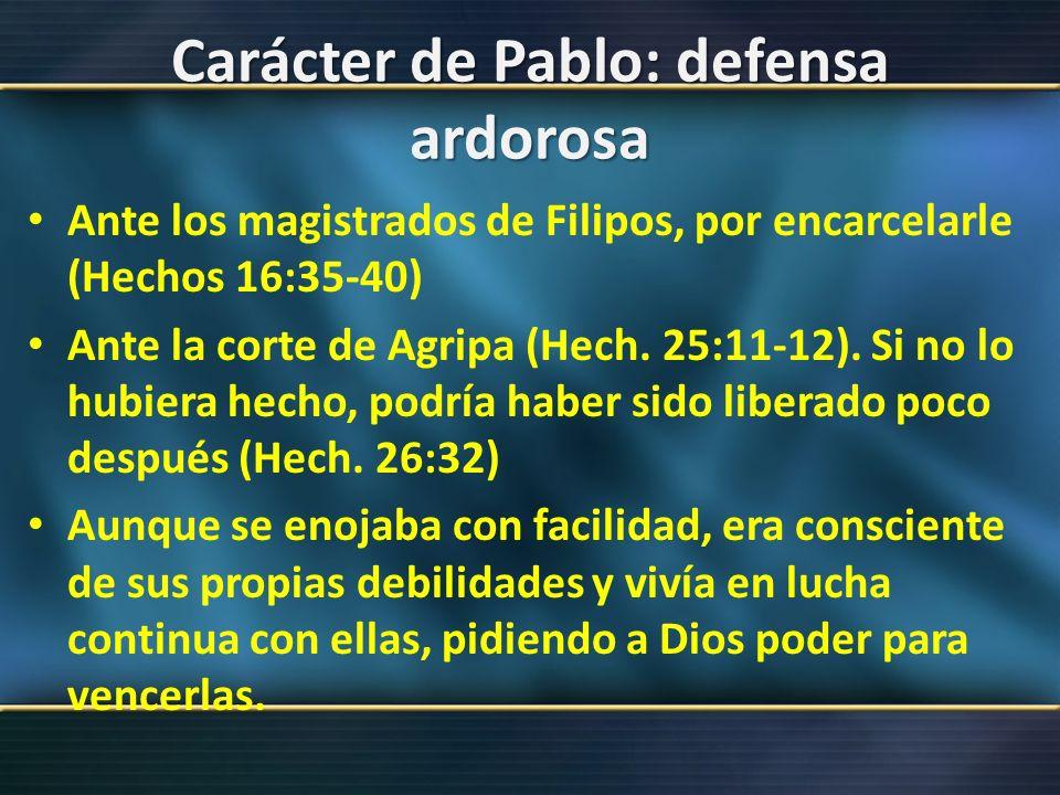 Carácter de Pablo: defensa ardorosa Ante los magistrados de Filipos, por encarcelarle (Hechos 16:35-40) Ante la corte de Agripa (Hech. 25:11-12). Si n
