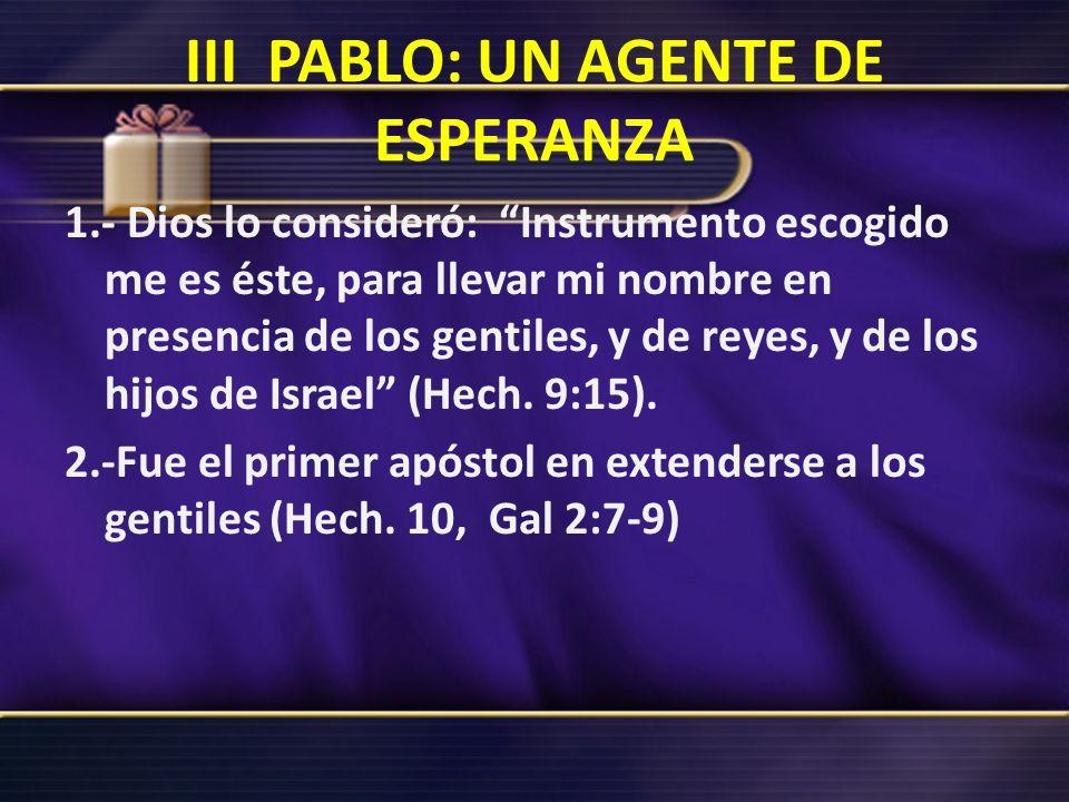III PABLO: UN AGENTE DE ESPERANZA 1.- Dios lo consideró: Instrumento escogido me es éste, para llevar mi nombre en presencia de los gentiles, y de rey