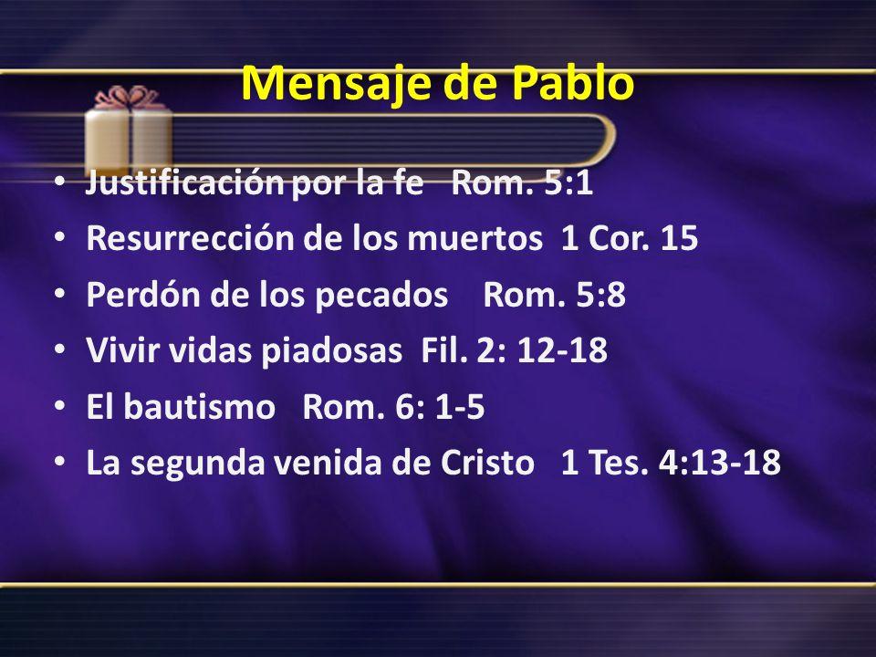 Mensaje de Pablo Justificación por la fe Rom. 5:1 Resurrección de los muertos 1 Cor. 15 Perdón de los pecados Rom. 5:8 Vivir vidas piadosas Fil. 2: 12