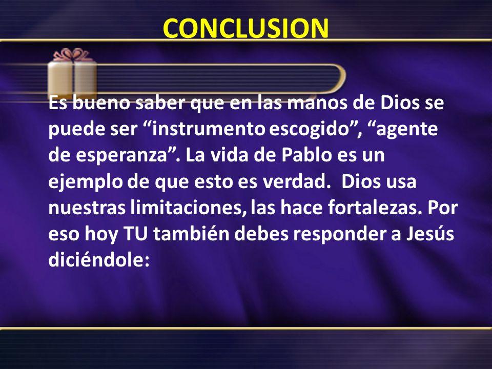 CONCLUSION Es bueno saber que en las manos de Dios se puede ser instrumento escogido, agente de esperanza. La vida de Pablo es un ejemplo de que esto