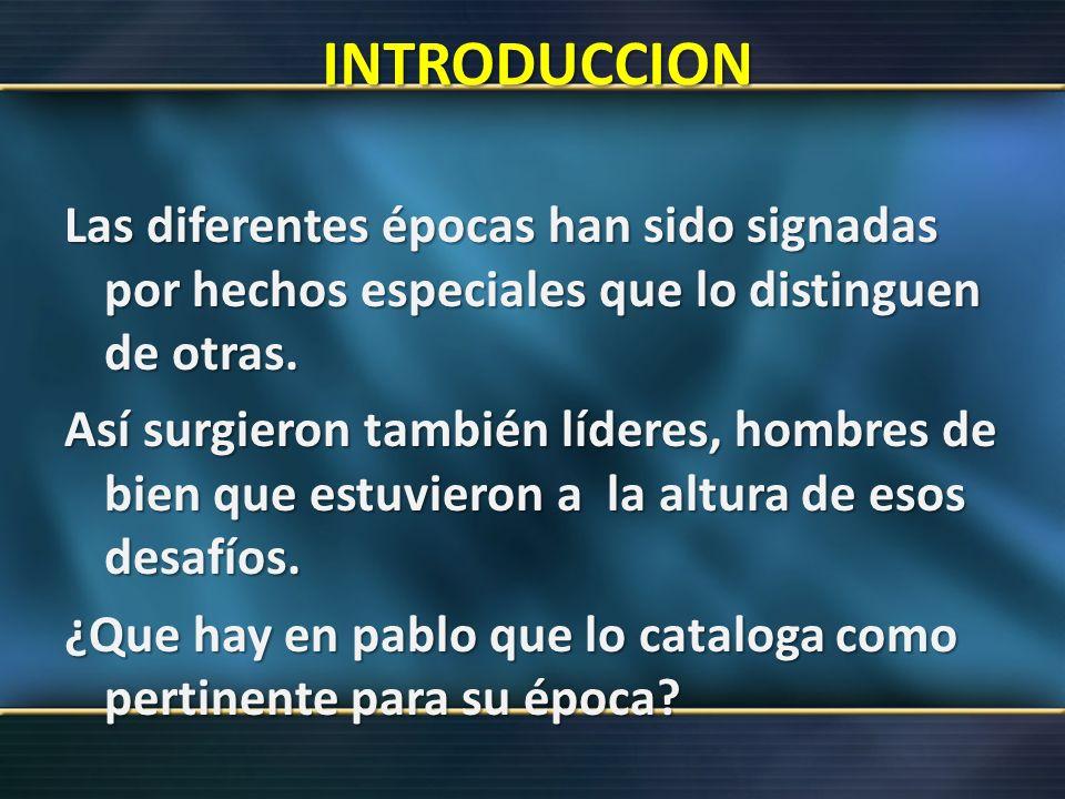 INTRODUCCION Las diferentes épocas han sido signadas por hechos especiales que lo distinguen de otras. Así surgieron también líderes, hombres de bien
