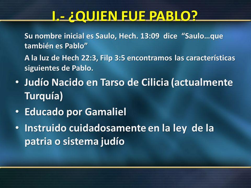 I.- ¿QUIEN FUE PABLO? Su nombre inicial es Saulo, Hech. 13:09 dice Saulo…que también es Pablo A la luz de Hech 22:3, Filp 3:5 encontramos las caracter