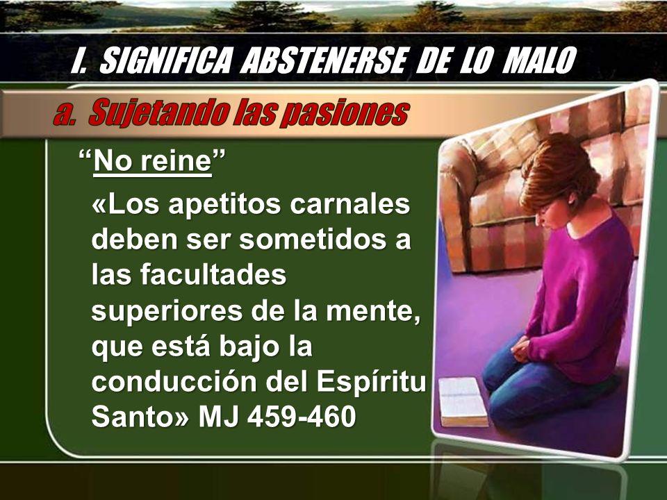 I. SIGNIFICA ABSTENERSE DE LO MALO No reineNo reine «Los apetitos carnales deben ser sometidos a las facultades superiores de la mente, que está bajo
