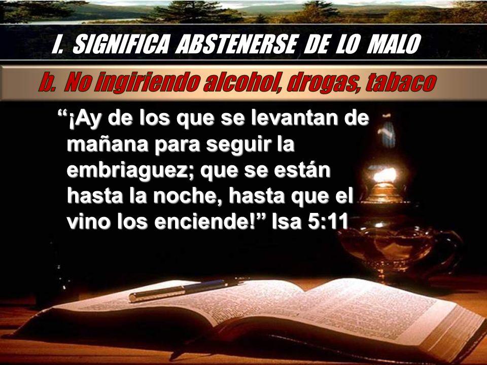 I. SIGNIFICA ABSTENERSE DE LO MALO ¡Ay de los que se levantan de mañana para seguir la embriaguez; que se están hasta la noche, hasta que el vino los