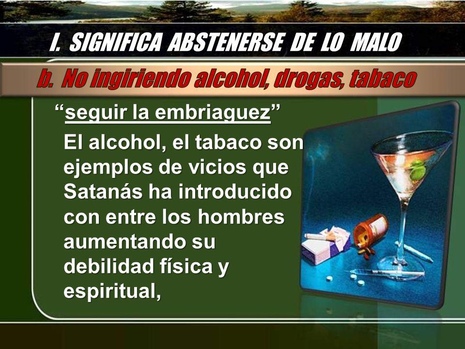 I. SIGNIFICA ABSTENERSE DE LO MALO seguir la embriaguezseguir la embriaguez El alcohol, el tabaco son ejemplos de vicios que Satanás ha introducido co