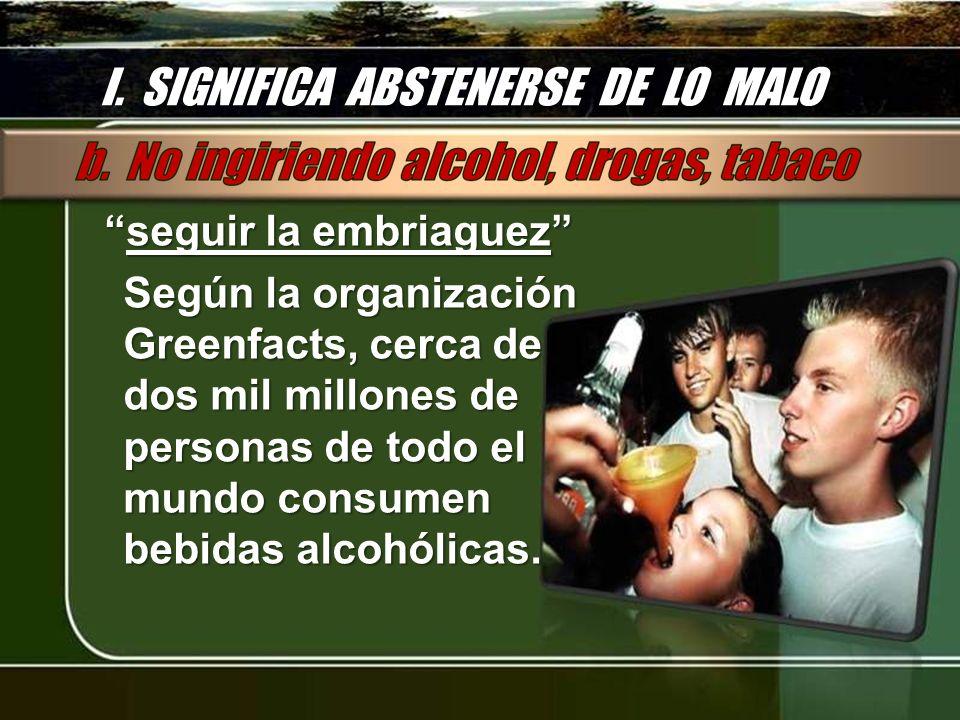 I. SIGNIFICA ABSTENERSE DE LO MALO seguir la embriaguezseguir la embriaguez Según la organización Greenfacts, cerca de dos mil millones de personas de