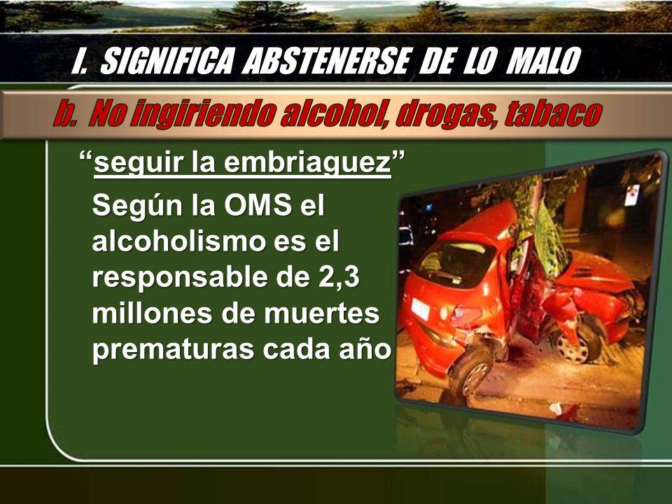 I. SIGNIFICA ABSTENERSE DE LO MALO seguir la embriaguezseguir la embriaguez Según la OMS el alcoholismo es el responsable de 2,3 millones de muertes p